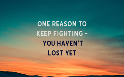 One Reason to Keep Fighting – You Haven't Lost Yet