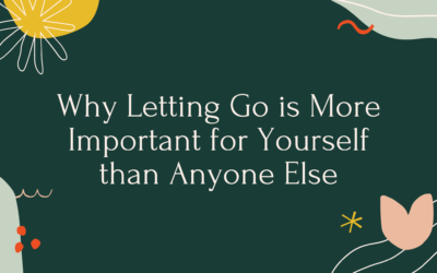 Why Letting Go is More Important for Yourself than Anyone Else
