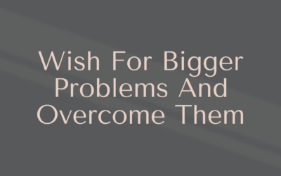 Wish For Bigger Problems And Overcome Them