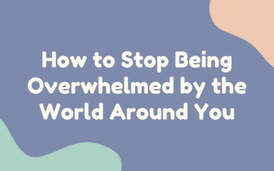 How to Stop Being Overwhelmed by the World Around You