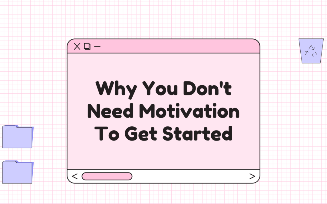 Why You Don't Need Motivation To Get Started