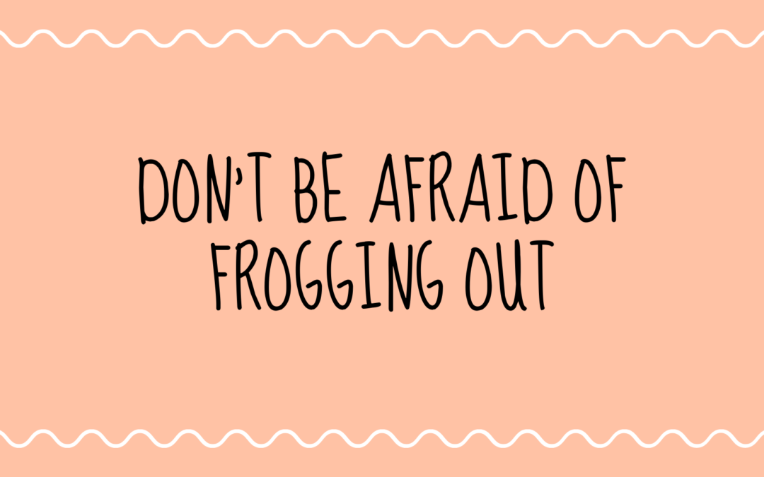 Don't Be Afraid of Frogging Out